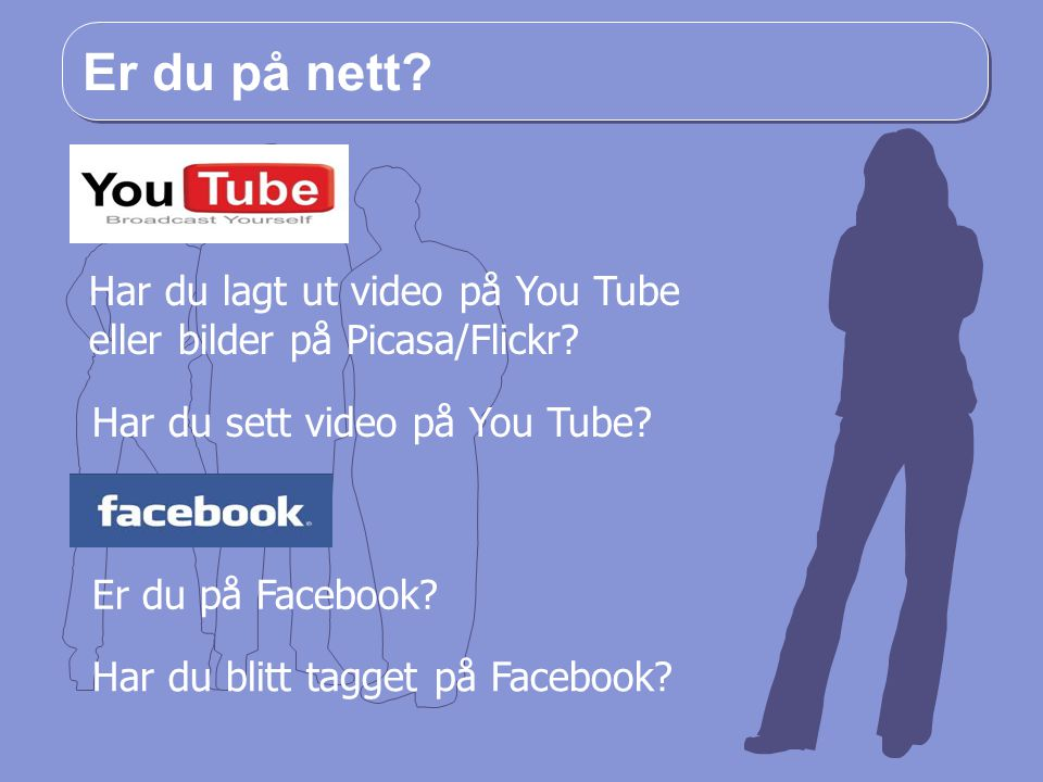Er du på nett.Har du lagt ut video på You Tube eller bilder på Picasa/Flickr.