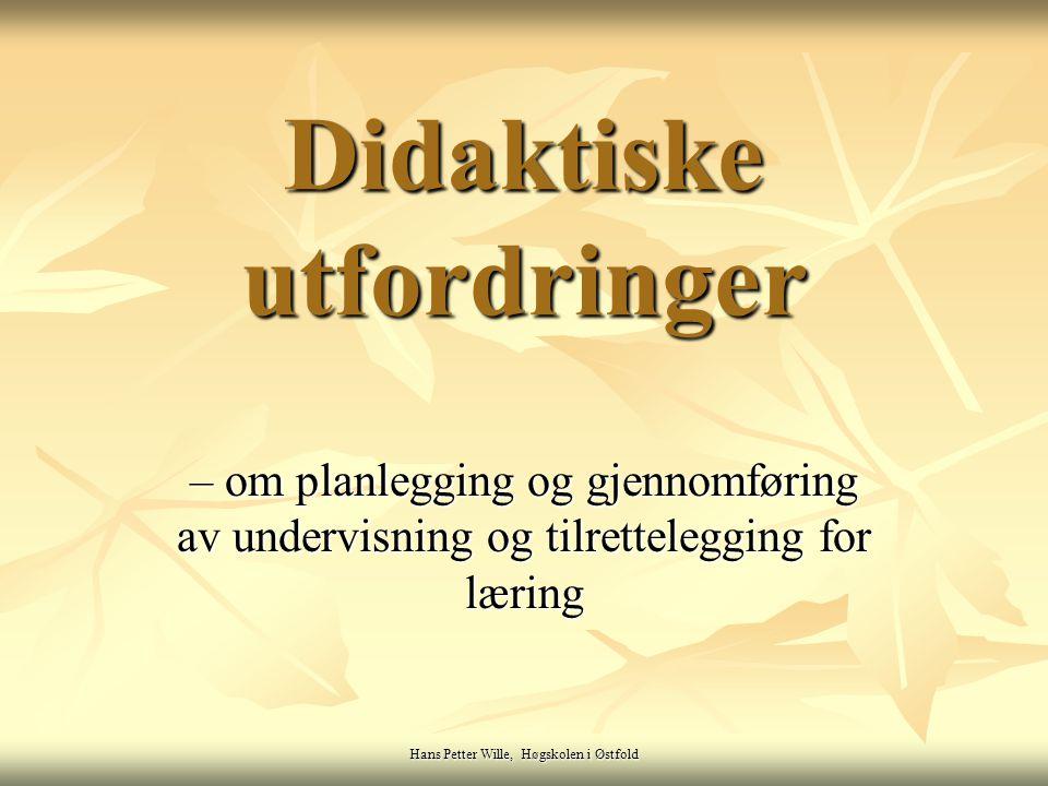 Hans Petter Wille, Høgskolen i Østfold Didaktiske utfordringer – om planlegging og gjennomføring av undervisning og tilrettelegging for læring