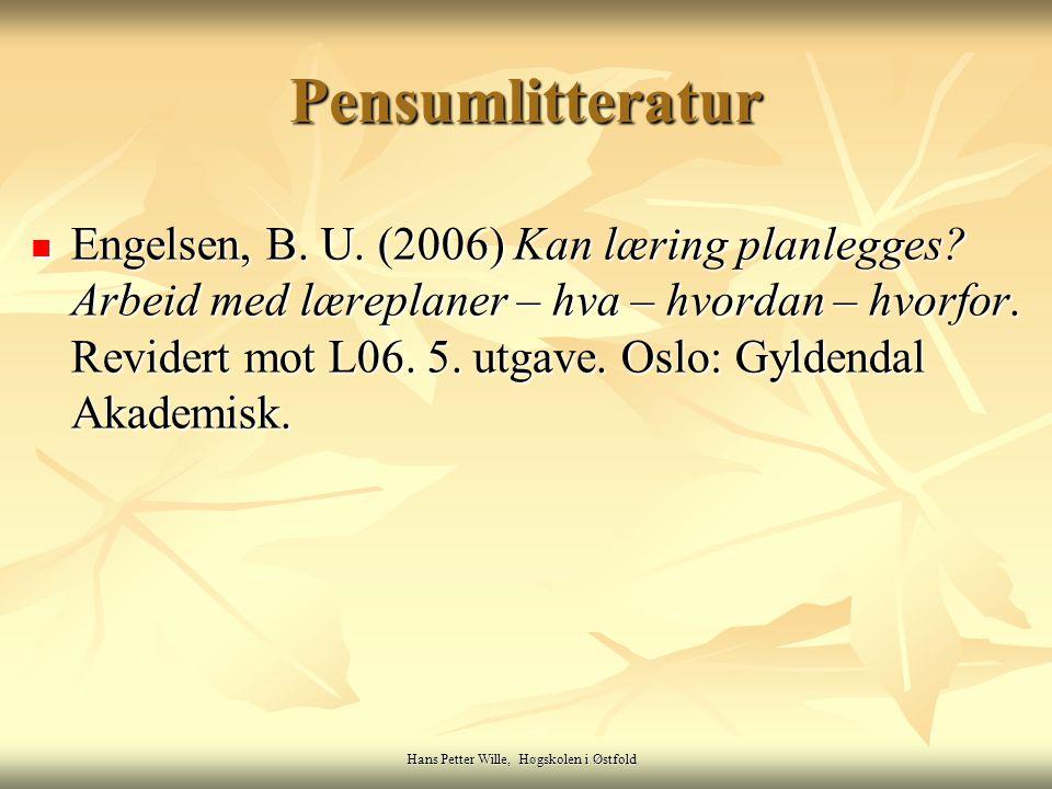 Hans Petter Wille, Høgskolen i Østfold Pensumlitteratur Engelsen, B. U. (2006) Kan læring planlegges? Arbeid med læreplaner – hva – hvordan – hvorfor.
