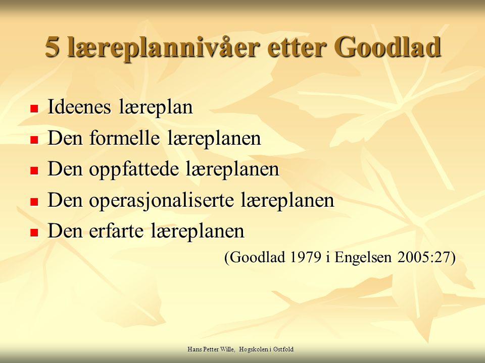 Hans Petter Wille, Høgskolen i Østfold 5 læreplannivåer etter Goodlad Ideenes læreplan Ideenes læreplan Den formelle læreplanen Den formelle læreplane