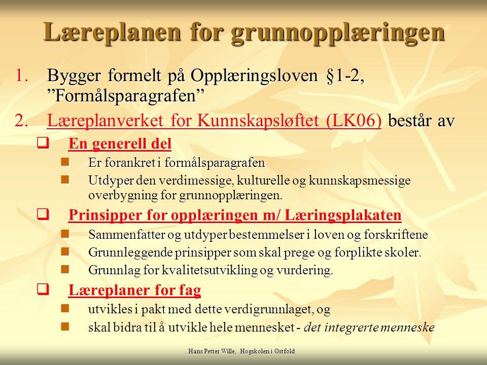 Hans Petter Wille, Høgskolen i Østfold Læreplanen for grunnopplæringen 1.Bygger formelt på Opplæringsloven §1-2, Formålsparagrafen 2.Læreplanverket for Kunnskapsløftet (LK06) består av Læreplanverket for Kunnskapsløftet (LK06)Læreplanverket for Kunnskapsløftet (LK06)  En generell del En generell del En generell del Er forankret i formålsparagrafen Er forankret i formålsparagrafen Utdyper Utdyper den verdimessige, kulturelle og kunnskapsmessige overbygning for grunnopplæringen.