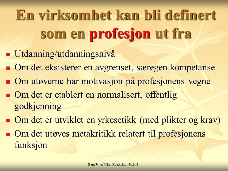 En virksomhet kan bli definert som en profesjon ut fra Utdanning/utdanningsnivå Utdanning/utdanningsnivå Om det eksisterer en avgrenset, særegen kompetanse Om det eksisterer en avgrenset, særegen kompetanse Om utøverne har motivasjon på profesjonens vegne Om utøverne har motivasjon på profesjonens vegne Om det er etablert en normalisert, offentlig godkjenning Om det er etablert en normalisert, offentlig godkjenning Om det er utviklet en yrkesetikk (med plikter og krav) Om det er utviklet en yrkesetikk (med plikter og krav) Om det utøves metakritikk relatert til profesjonens funksjon Om det utøves metakritikk relatert til profesjonens funksjon Hans Petter Wille, Høgskolen i Østfold