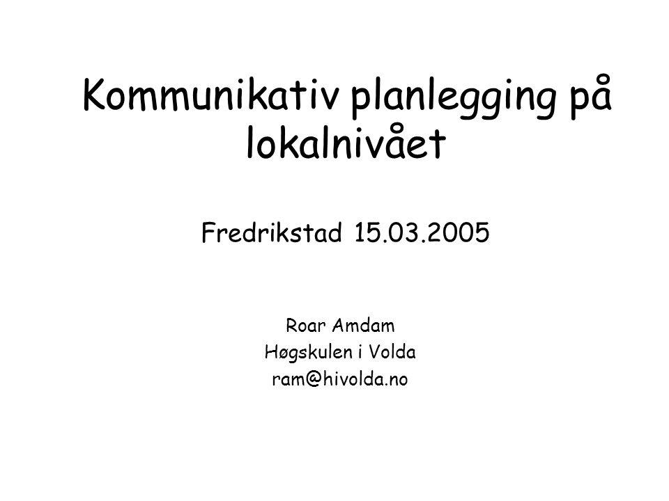 Kommunikativ planlegging på lokalnivået Fredrikstad 15.03.2005 Roar Amdam Høgskulen i Volda ram@hivolda.no