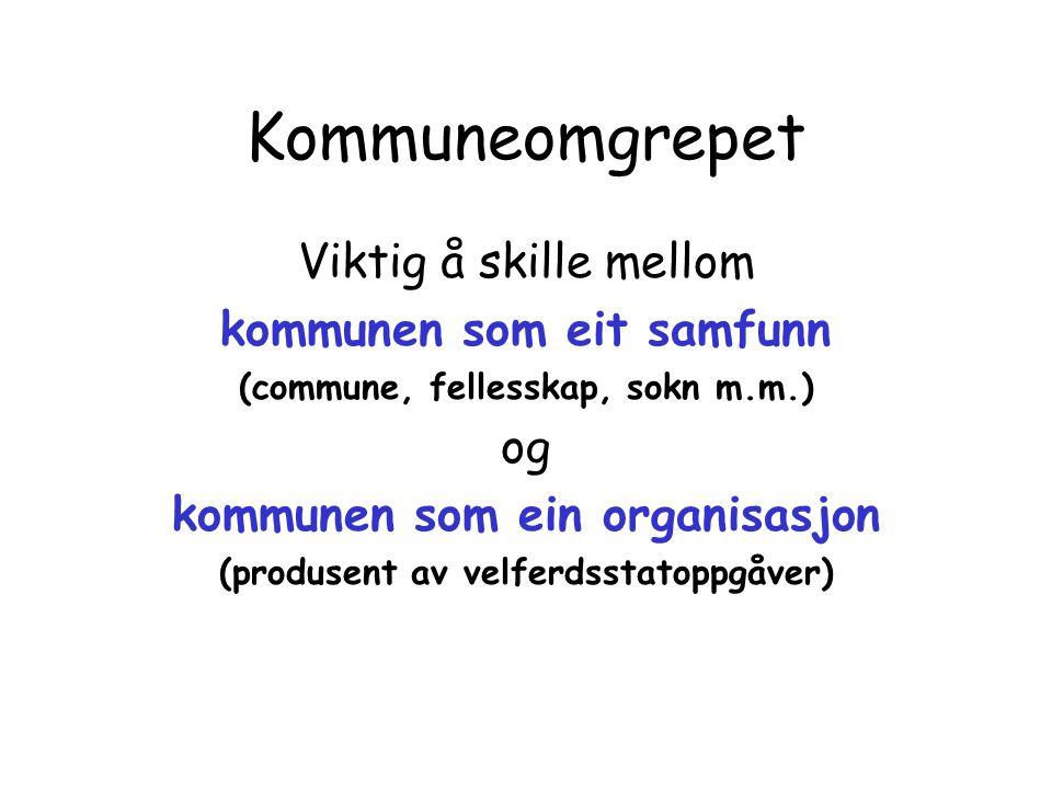 Kommuneomgrepet Viktig å skille mellom kommunen som eit samfunn (commune, fellesskap, sokn m.m.) og kommunen som ein organisasjon (produsent av velfer