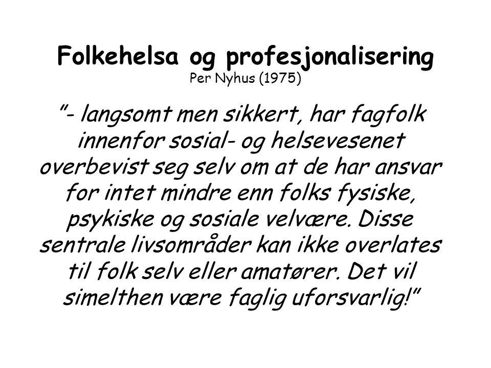 """Folkehelsa og profesjonalisering Per Nyhus (1975) """"- langsomt men sikkert, har fagfolk innenfor sosial- og helsevesenet overbevist seg selv om at de h"""