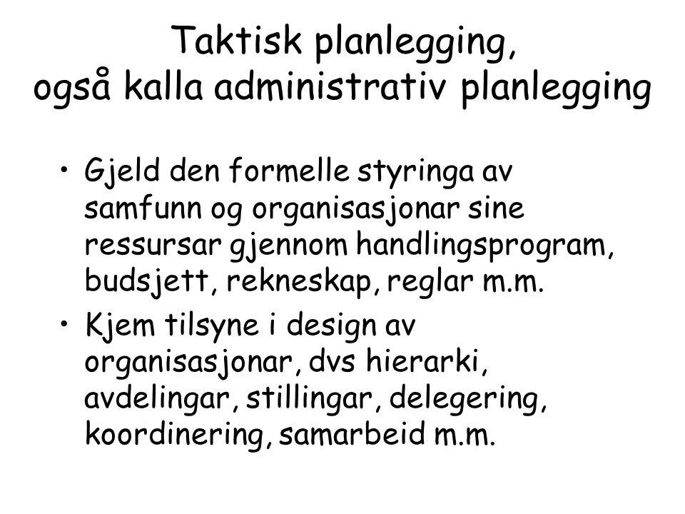 Taktisk planlegging, også kalla administrativ planlegging Gjeld den formelle styringa av samfunn og organisasjonar sine ressursar gjennom handlingspro