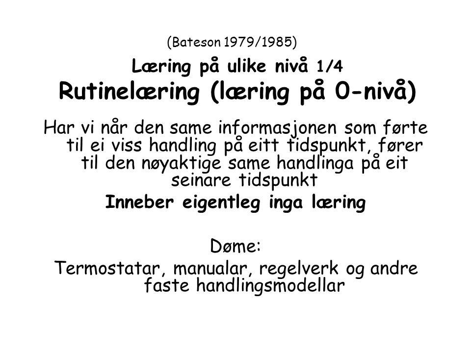 (Bateson 1979/1985) Læring på ulike nivå 1/4 Rutinelæring (læring på 0-nivå) Har vi når den same informasjonen som førte til ei viss handling på eitt