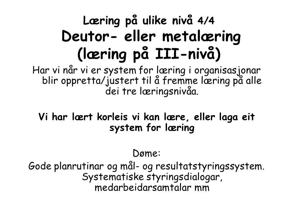 Læring på ulike nivå 4/4 Deutor- eller metalæring (læring på III-nivå) Har vi når vi er system for læring i organisasjonar blir oppretta/justert til å