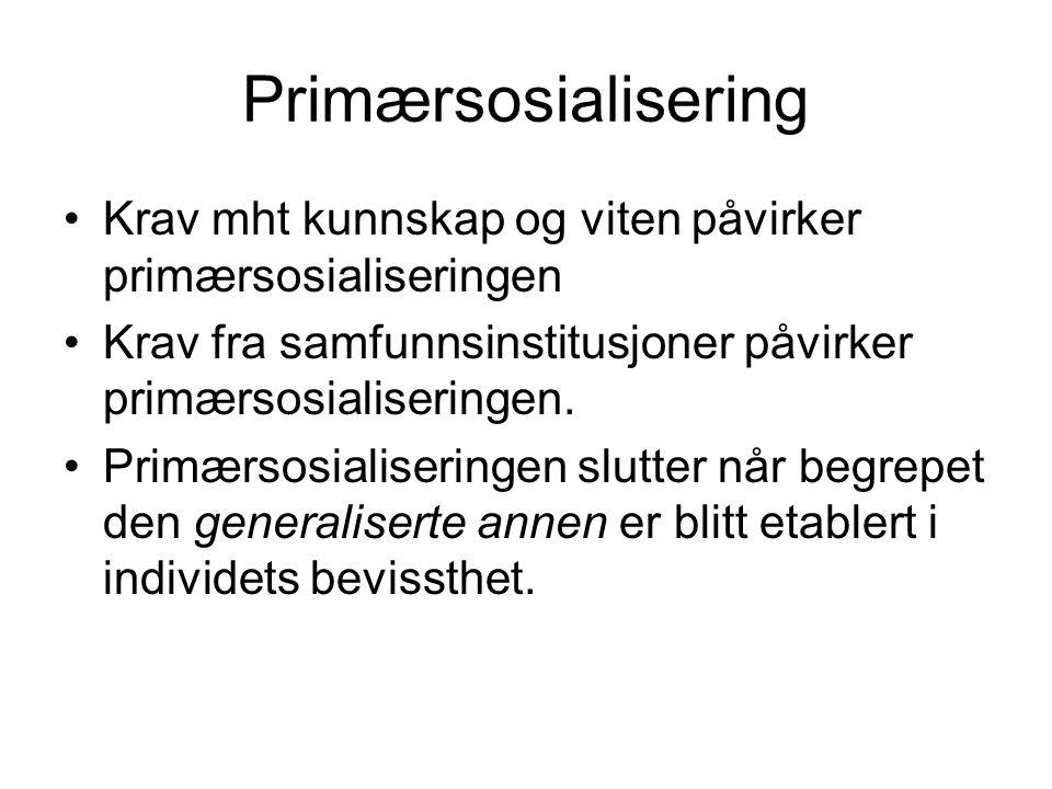 Primærsosialisering Krav mht kunnskap og viten påvirker primærsosialiseringen Krav fra samfunnsinstitusjoner påvirker primærsosialiseringen.