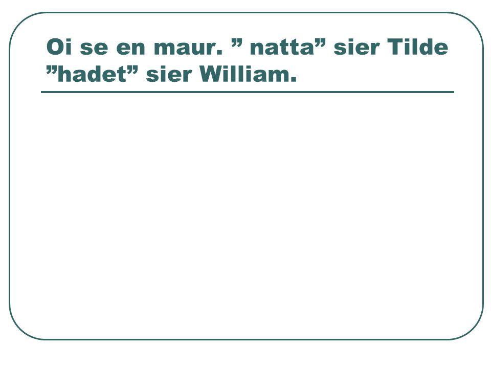 """Oi se en maur. """" natta"""" sier Tilde """"hadet"""" sier William."""