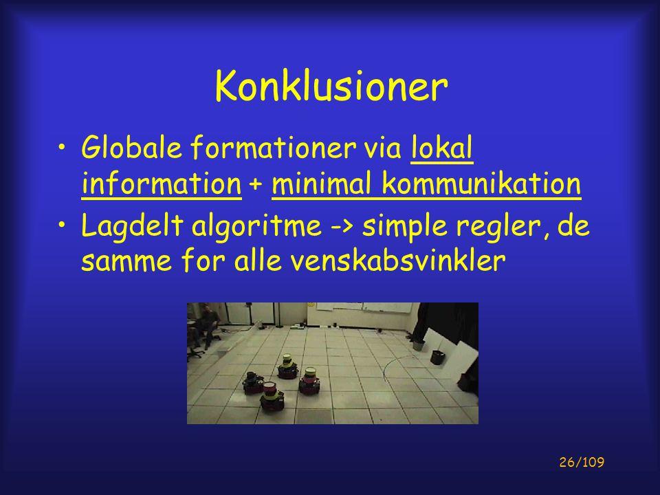26/109 Konklusioner Globale formationer via lokal information + minimal kommunikation Lagdelt algoritme -> simple regler, de samme for alle venskabsvinkler