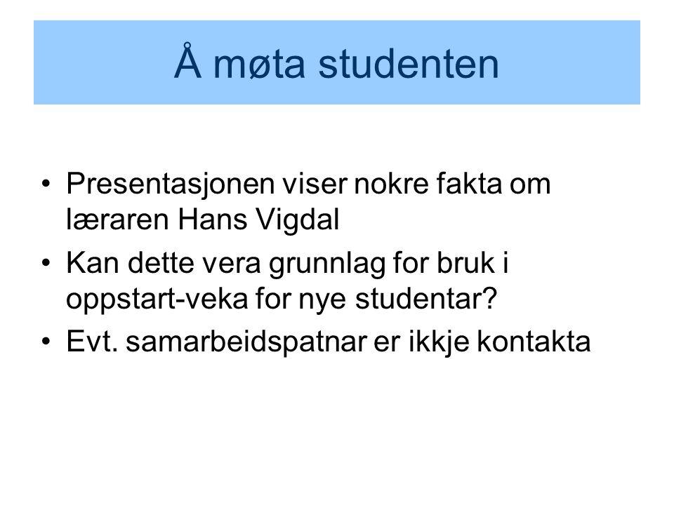 Å møta studenten Presentasjonen viser nokre fakta om læraren Hans Vigdal Kan dette vera grunnlag for bruk i oppstart-veka for nye studentar.