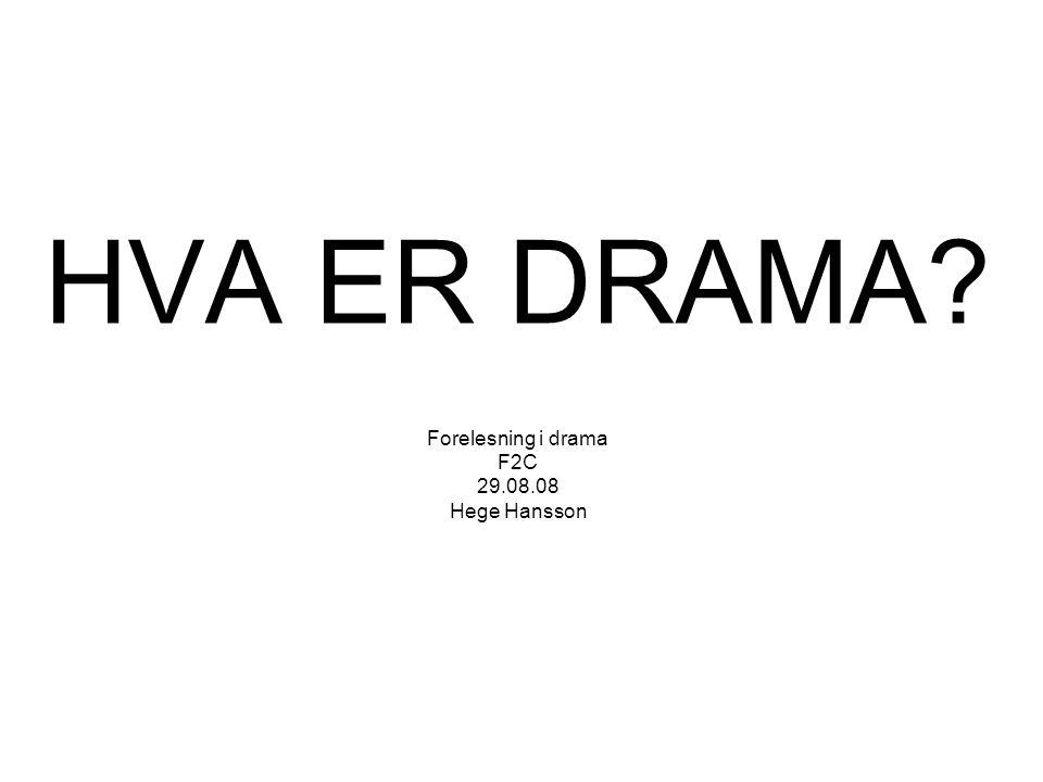 HVA ER DRAMA? Forelesning i drama F2C 29.08.08 Hege Hansson