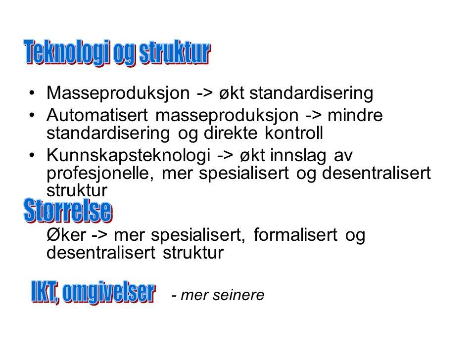 Masseproduksjon -> økt standardisering Automatisert masseproduksjon -> mindre standardisering og direkte kontroll Kunnskapsteknologi -> økt innslag av profesjonelle, mer spesialisert og desentralisert struktur Øker -> mer spesialisert, formalisert og desentralisert struktur - mer seinere