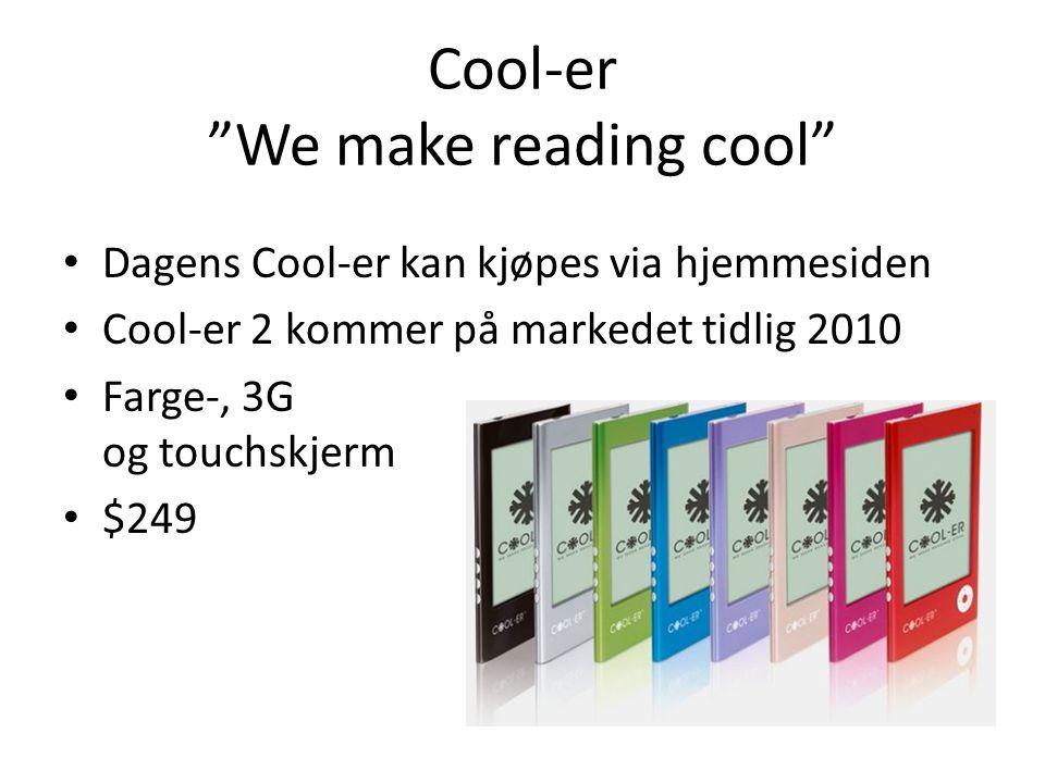 Cool-er We make reading cool Dagens Cool-er kan kjøpes via hjemmesiden Cool-er 2 kommer på markedet tidlig 2010 Farge-, 3G og touchskjerm $249