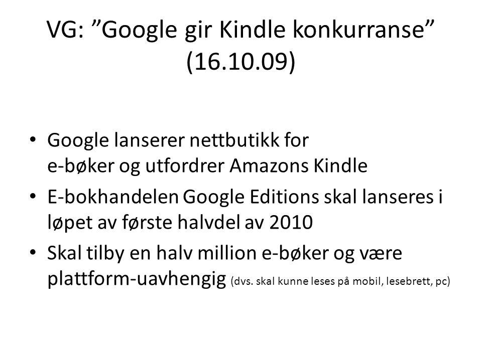 VG: Google gir Kindle konkurranse (16.10.09) Google lanserer nettbutikk for e-bøker og utfordrer Amazons Kindle E-bokhandelen Google Editions skal lanseres i løpet av første halvdel av 2010 Skal tilby en halv million e-bøker og være plattform-uavhengig (dvs.