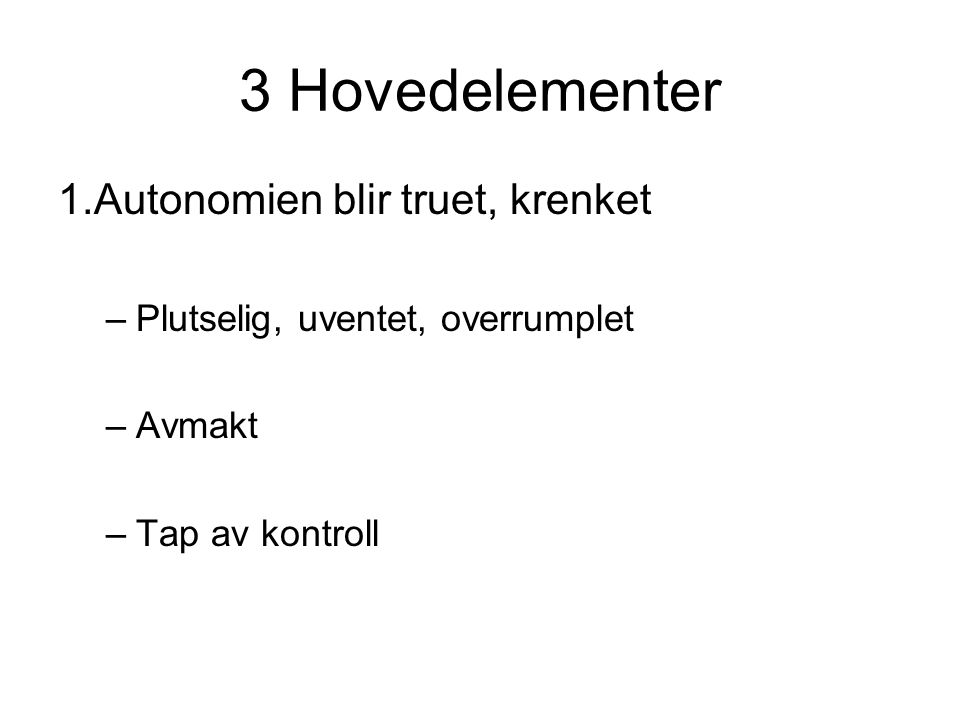 3 Hovedelementer 1.Autonomien blir truet, krenket –Plutselig, uventet, overrumplet –Avmakt –Tap av kontroll