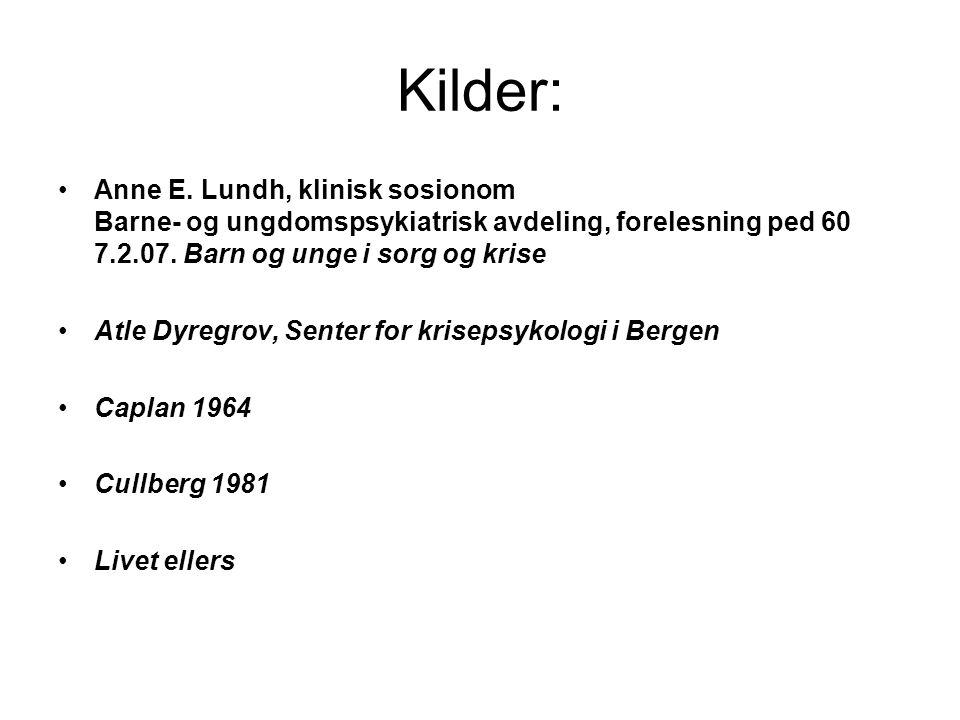 Kilder: Anne E. Lundh, klinisk sosionom Barne- og ungdomspsykiatrisk avdeling, forelesning ped 60 7.2.07. Barn og unge i sorg og krise Atle Dyregrov,