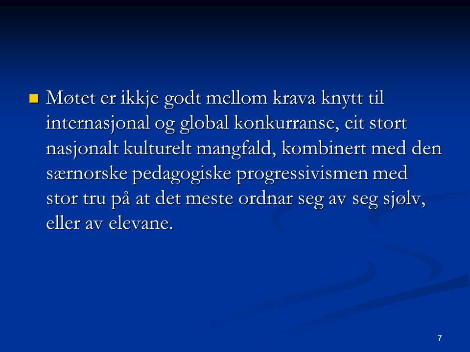 7 Møtet er ikkje godt mellom krava knytt til internasjonal og global konkurranse, eit stort nasjonalt kulturelt mangfald, kombinert med den særnorske pedagogiske progressivismen med stor tru på at det meste ordnar seg av seg sjølv, eller av elevane.