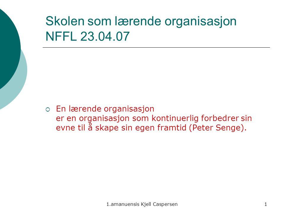 1.amanuensis Kjell Caspersen1 Skolen som lærende organisasjon NFFL 23.04.07  En lærende organisasjon er en organisasjon som kontinuerlig forbedrer si