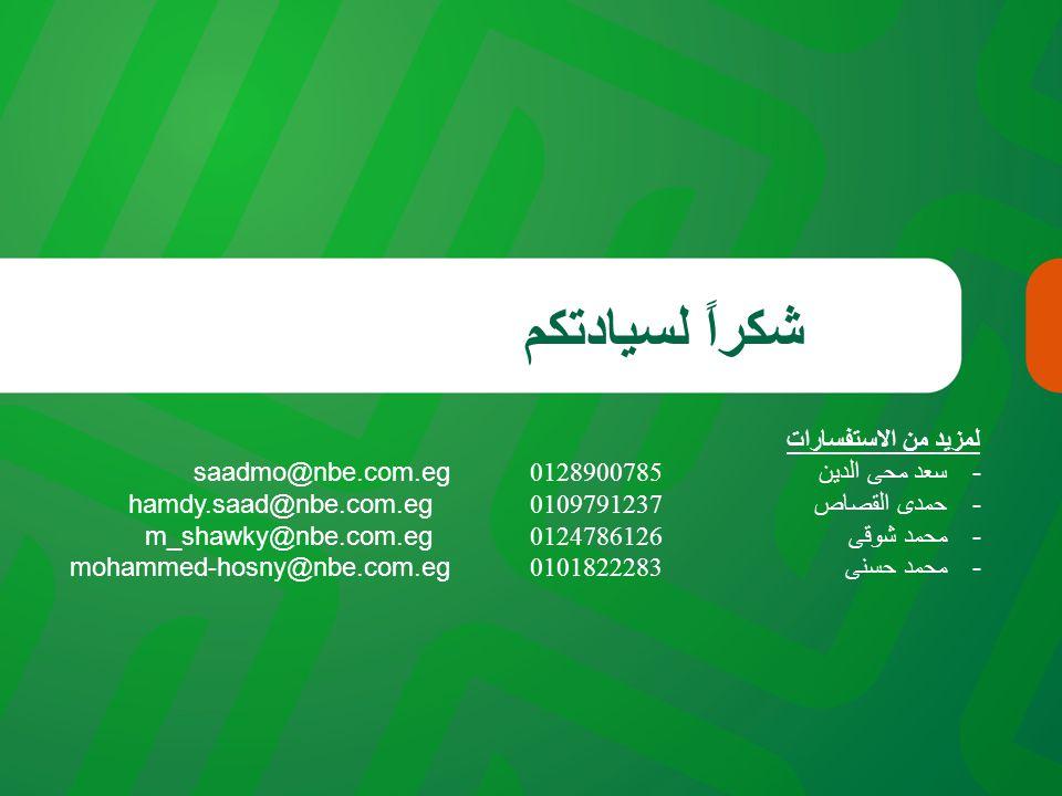 شكراً لسيادتكم لمزيد من الاستفسارات -سعد محى الدين 0128900785 saadmo@nbe.com.eg -حمدى القصاص0109791237 hamdy.saad@nbe.com.eg -محمد شوقى0124786126 m_shawky@nbe.com.eg -محمد حسنى 0101822283 mohammed-hosny@nbe.com.eg