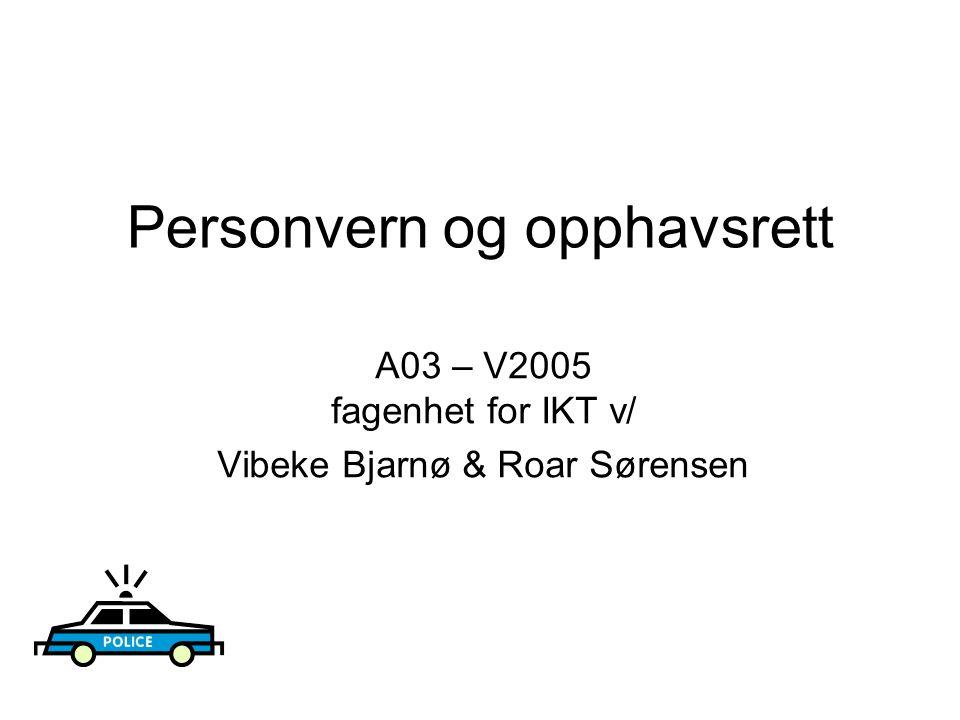 Personvern og opphavsrett A03 – V2005 fagenhet for IKT v/ Vibeke Bjarnø & Roar Sørensen
