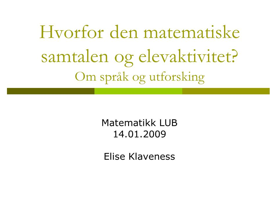 Hvorfor den matematiske samtalen og elevaktivitet? Om språk og utforsking Matematikk LUB 14.01.2009 Elise Klaveness