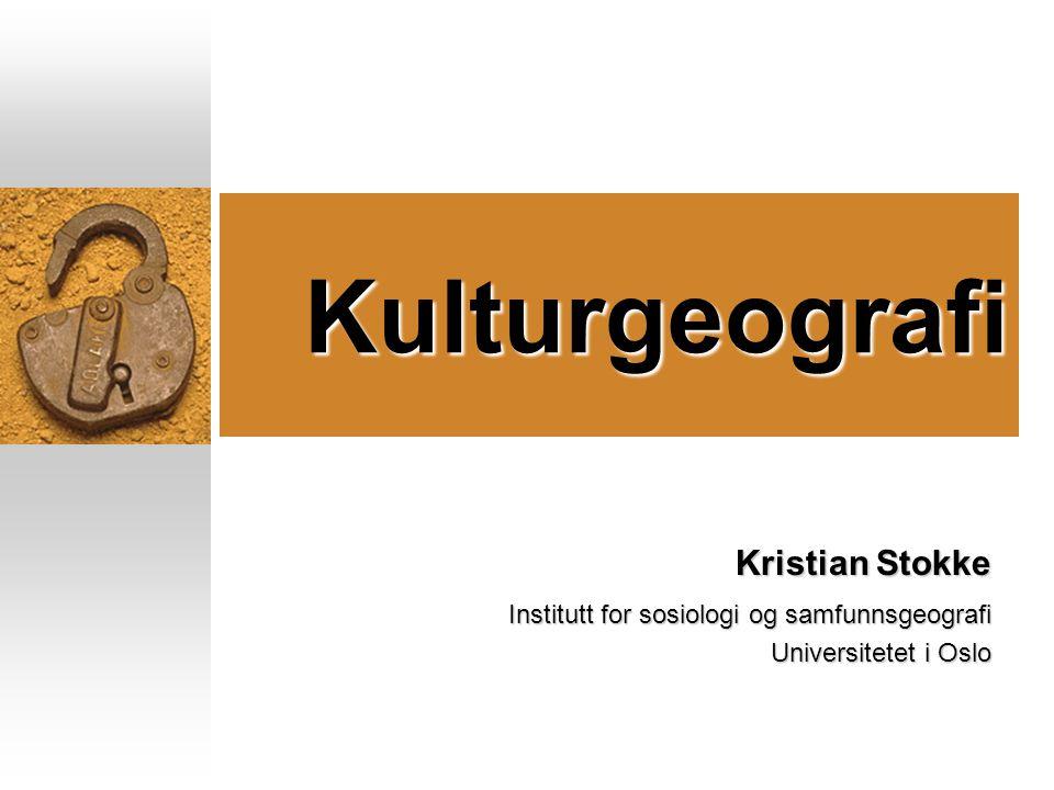 Kulturgeografi Kristian Stokke Institutt for sosiologi og samfunnsgeografi Universitetet i Oslo