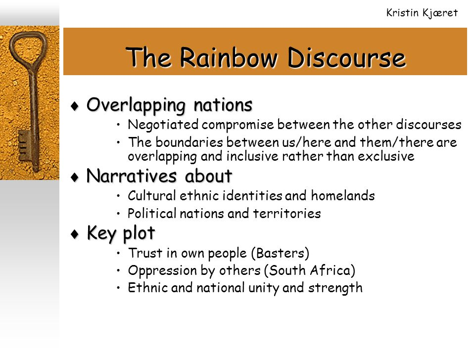 The Rainbow Discourse  Overlapping nations Negotiated compromise between the other discourses The boundaries between us/here and them/there are overlapping and inclusive rather than exclusive  Narratives about Cultural ethnic identities and homelands Political nations and territories  Key plot Trust in own people (Basters) Oppression by others (South Africa) Ethnic and national unity and strength Kristin Kjæret