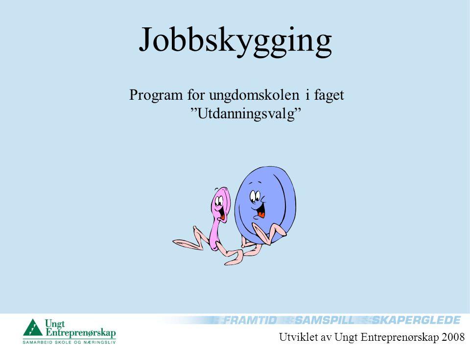 """Jobbskygging Program for ungdomskolen i faget """"Utdanningsvalg"""" Utviklet av Ungt Entreprenørskap 2008"""