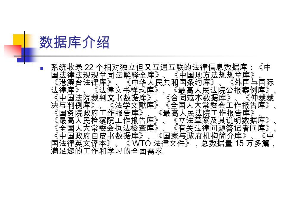 数据库介绍 系统收录 22 个相对独立但又互通互联的法律信息数据库:《中 国法律法规规章司法解释全库》、《中国地方法规规章库》、 《港澳台法律库》、《中华人民共和国条约库》、《外国与国际 法律库》、《法律文书样式库》、《最高人民法院公报案例库》、 《中国法院裁判文书数据库》、《合同范本数据库》、《仲