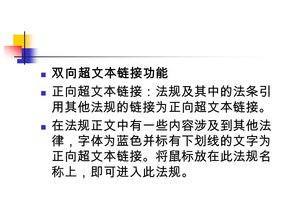 双向超文本链接功能 正向超文本链接:法规及其中的法条引 用其他法规的链接为正向超文本链接。 在法规正文中有一些内容涉及到其他法 律,字体为蓝色并标有下划线的文字为 正向超文本链接。将鼠标放在此法规名 称上,即可进入此法规。