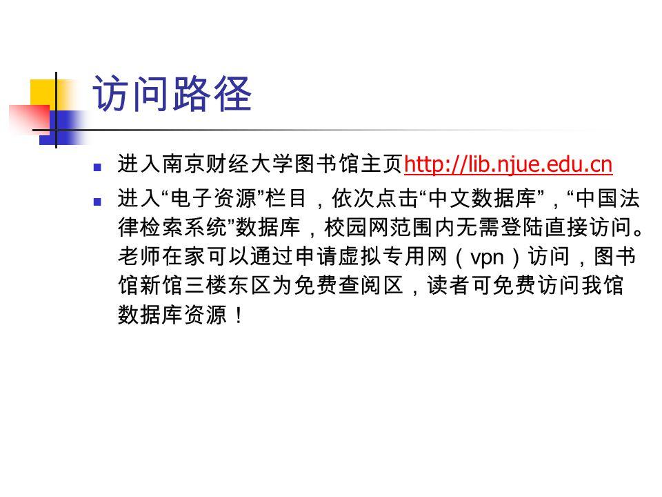 """访问路径 进入南京财经大学图书馆主页 http://lib.njue.edu.cn http://lib.njue.edu.cn 进入 """" 电子资源 """" 栏目,依次点击 """" 中文数据库 """" , """" 中国法 律检索系统 """" 数据库,校园网范围内无需登陆直接访问。 老师在家可以通过申请虚拟专用网( vp"""