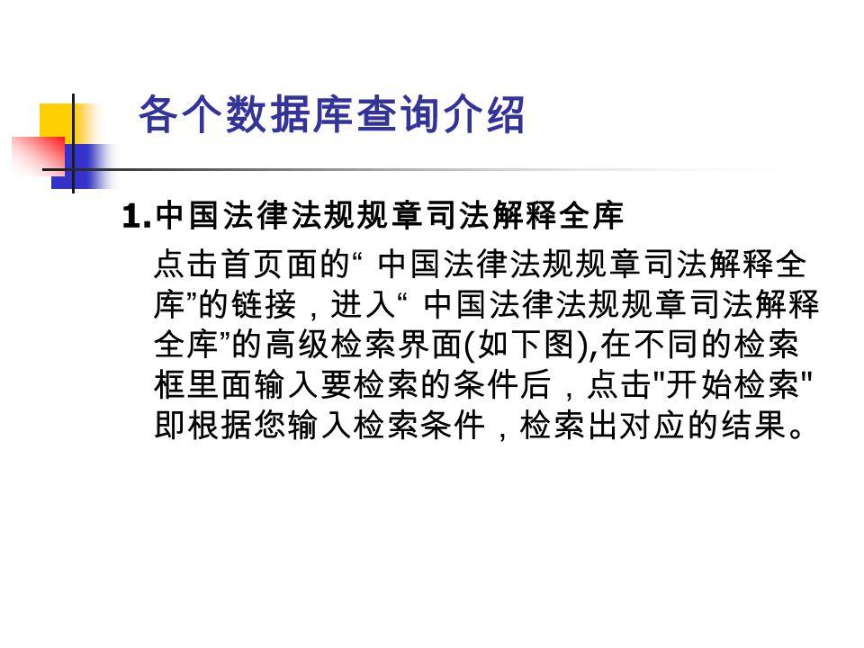 """各个数据库查询介绍 1. 中国法律法规规章司法解释全库 点击首页面的 """" 中国法律法规规章司法解释全 库 """" 的链接,进入 """" 中国法律法规规章司法解释 全库 """" 的高级检索界面 ( 如下图 ), 在不同的检索 框里面输入要检索的条件后,点击"""
