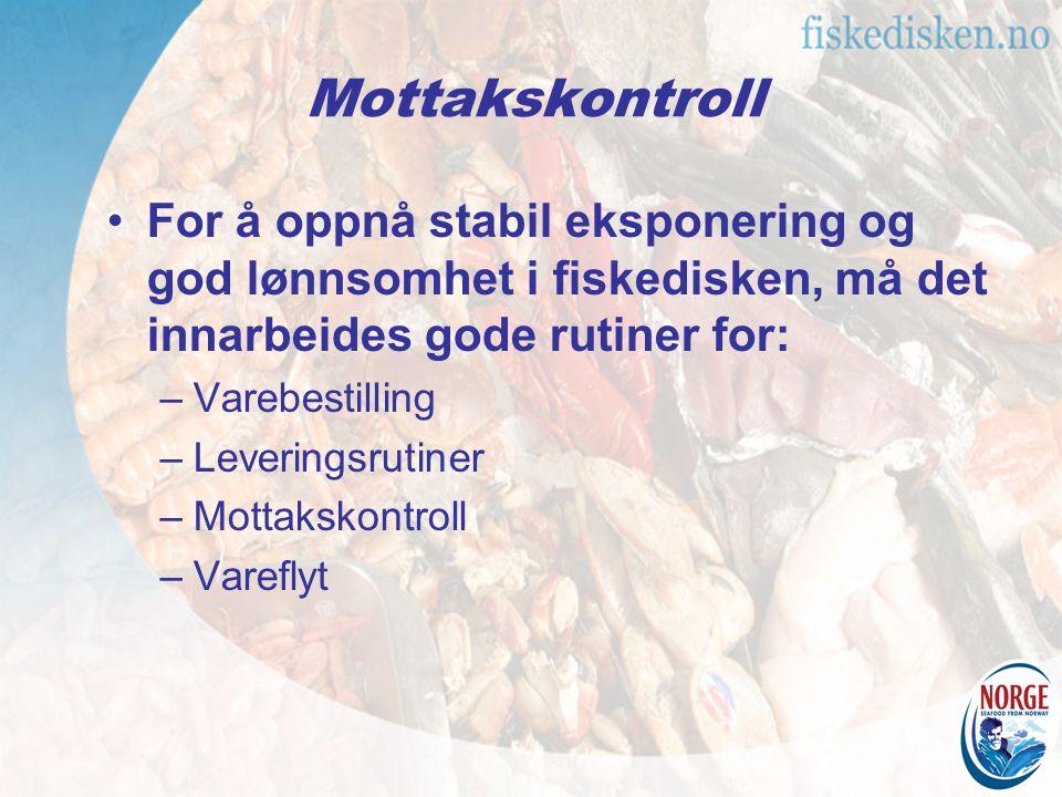 For å oppnå stabil eksponering og god lønnsomhet i fiskedisken, må det innarbeides gode rutiner for: –Varebestilling –Leveringsrutiner –Mottakskontroll –Vareflyt Mottakskontroll