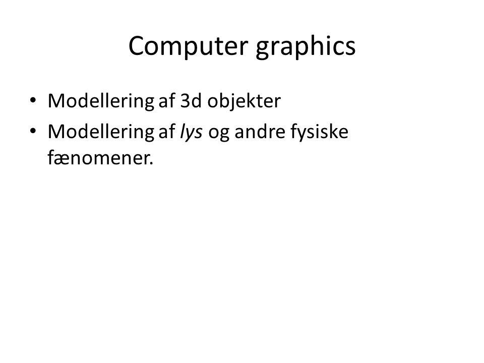 Computer graphics Modellering af 3d objekter Modellering af lys og andre fysiske fænomener.