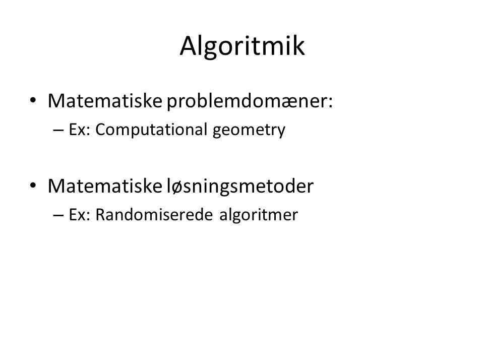 Algoritmik Matematiske problemdomæner: – Ex: Computational geometry Matematiske løsningsmetoder – Ex: Randomiserede algoritmer