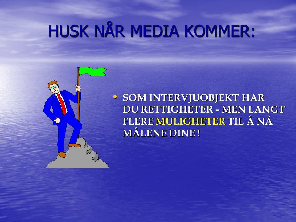 HUSK NÅR MEDIA KOMMER: HUSK NÅR MEDIA KOMMER: SOM INTERVJUOBJEKT HAR DU RETTIGHETER - MEN LANGT FLERE MULIGHETER TIL Å NÅ MÅLENE DINE .