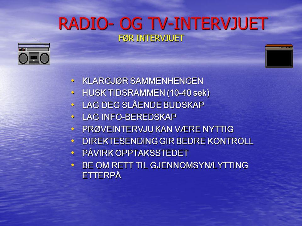 RADIO- OG TV-INTERVJUET FØR INTERVJUET RADIO- OG TV-INTERVJUET FØR INTERVJUET KLARGJØR SAMMENHENGEN KLARGJØR SAMMENHENGEN HUSK TIDSRAMMEN (10-40 sek) HUSK TIDSRAMMEN (10-40 sek) LAG DEG SLÅENDE BUDSKAP LAG DEG SLÅENDE BUDSKAP LAG INFO-BEREDSKAP LAG INFO-BEREDSKAP PRØVEINTERVJU KAN VÆRE NYTTIG PRØVEINTERVJU KAN VÆRE NYTTIG DIREKTESENDING GIR BEDRE KONTROLL DIREKTESENDING GIR BEDRE KONTROLL PÅVIRK OPPTAKSSTEDET PÅVIRK OPPTAKSSTEDET BE OM RETT TIL GJENNOMSYN/LYTTING ETTERPÅ BE OM RETT TIL GJENNOMSYN/LYTTING ETTERPÅ