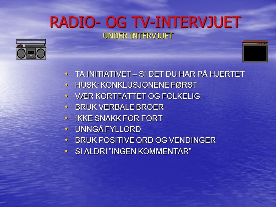 RADIO- OG TV-INTERVJUET UNDER INTERVJUET RADIO- OG TV-INTERVJUET UNDER INTERVJUET TA INITIATIVET – SI DET DU HAR PÅ HJERTET TA INITIATIVET – SI DET DU HAR PÅ HJERTET HUSK: KONKLUSJONENE FØRST HUSK: KONKLUSJONENE FØRST VÆR KORTFATTET OG FOLKELIG VÆR KORTFATTET OG FOLKELIG BRUK VERBALE BROER BRUK VERBALE BROER IKKE SNAKK FOR FORT IKKE SNAKK FOR FORT UNNGÅ FYLLORD UNNGÅ FYLLORD BRUK POSITIVE ORD OG VENDINGER BRUK POSITIVE ORD OG VENDINGER SI ALDRI INGEN KOMMENTAR SI ALDRI INGEN KOMMENTAR