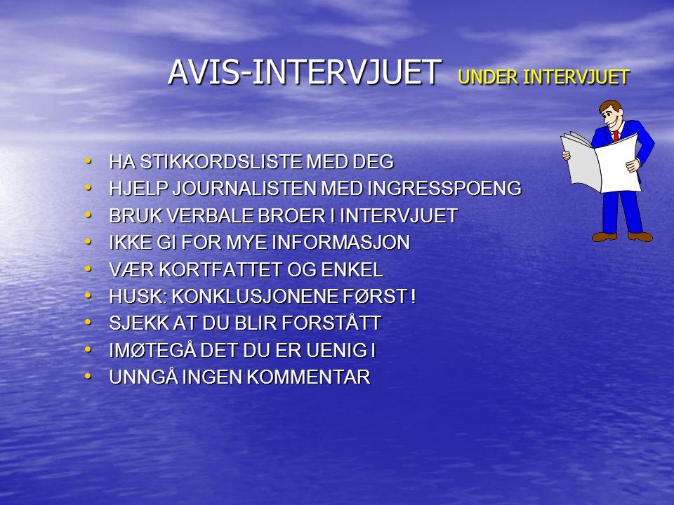 AVIS-INTERVJUET UNDER INTERVJUET AVIS-INTERVJUET UNDER INTERVJUET HA STIKKORDSLISTE MED DEG HA STIKKORDSLISTE MED DEG HJELP JOURNALISTEN MED INGRESSPOENG HJELP JOURNALISTEN MED INGRESSPOENG BRUK VERBALE BROER I INTERVJUET BRUK VERBALE BROER I INTERVJUET IKKE GI FOR MYE INFORMASJON IKKE GI FOR MYE INFORMASJON VÆR KORTFATTET OG ENKEL VÆR KORTFATTET OG ENKEL HUSK: KONKLUSJONENE FØRST .