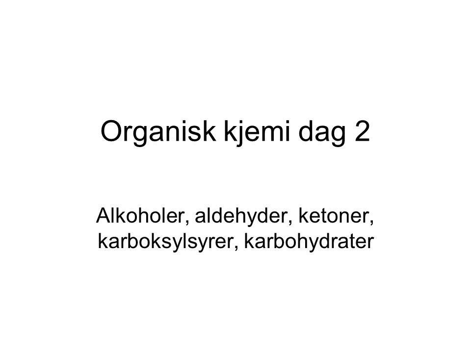 Organisk kjemi dag 2 Alkoholer, aldehyder, ketoner, karboksylsyrer, karbohydrater