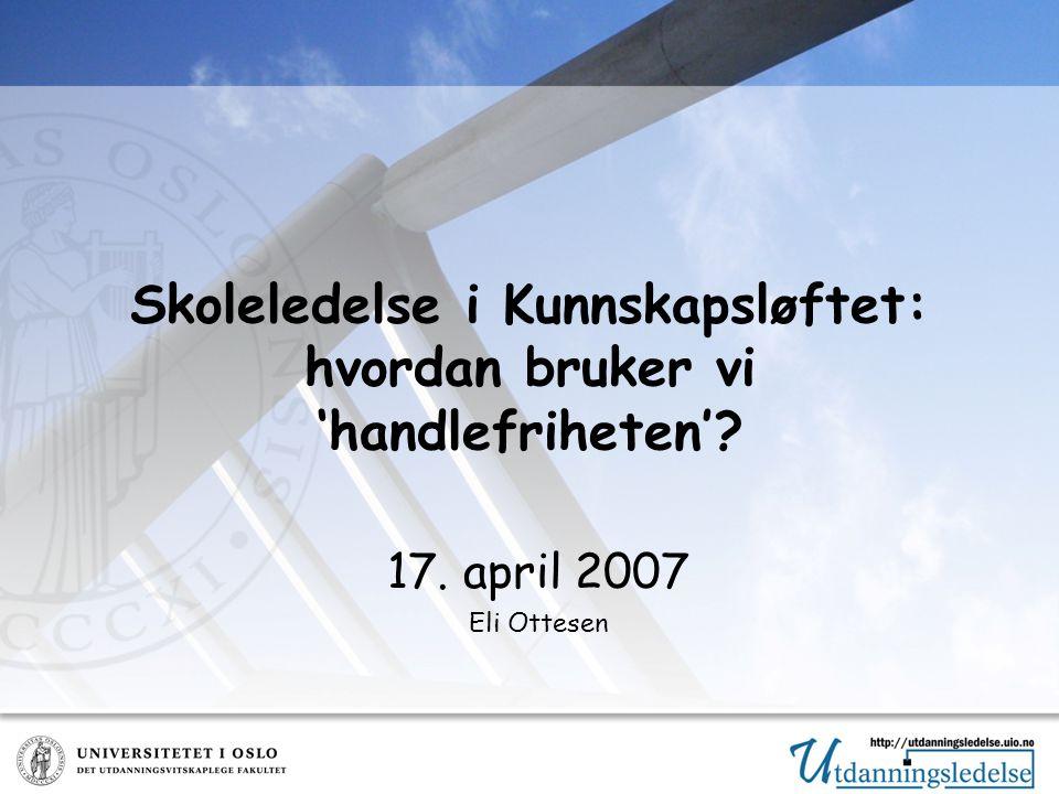 Skoleledelse i Kunnskapsløftet: hvordan bruker vi 'handlefriheten' 17. april 2007 Eli Ottesen