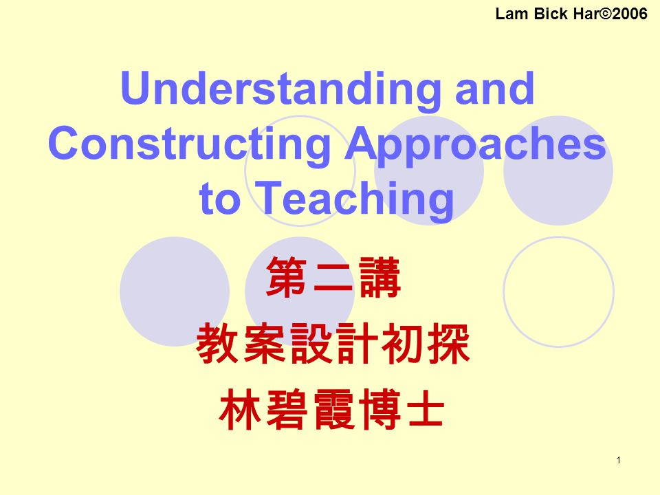 1 Understanding and Constructing Approaches to Teaching 第二講 教案設計初探 林碧霞博士 Lam Bick Har©2006