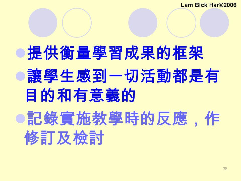 10 提供衡量學習成果的框架 讓學生感到一切活動都是有 目的和有意義的 記錄實施教學時的反應,作 修訂及檢討 Lam Bick Har©2006
