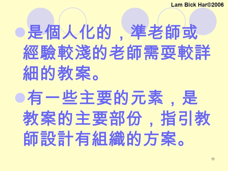 13 是個人化的,準老師或 經驗較淺的老師需耍較詳 細的教案。 有一些主要的元素,是 教案的主要部份,指引教 師設計有組織的方案。 Lam Bick Har©2006