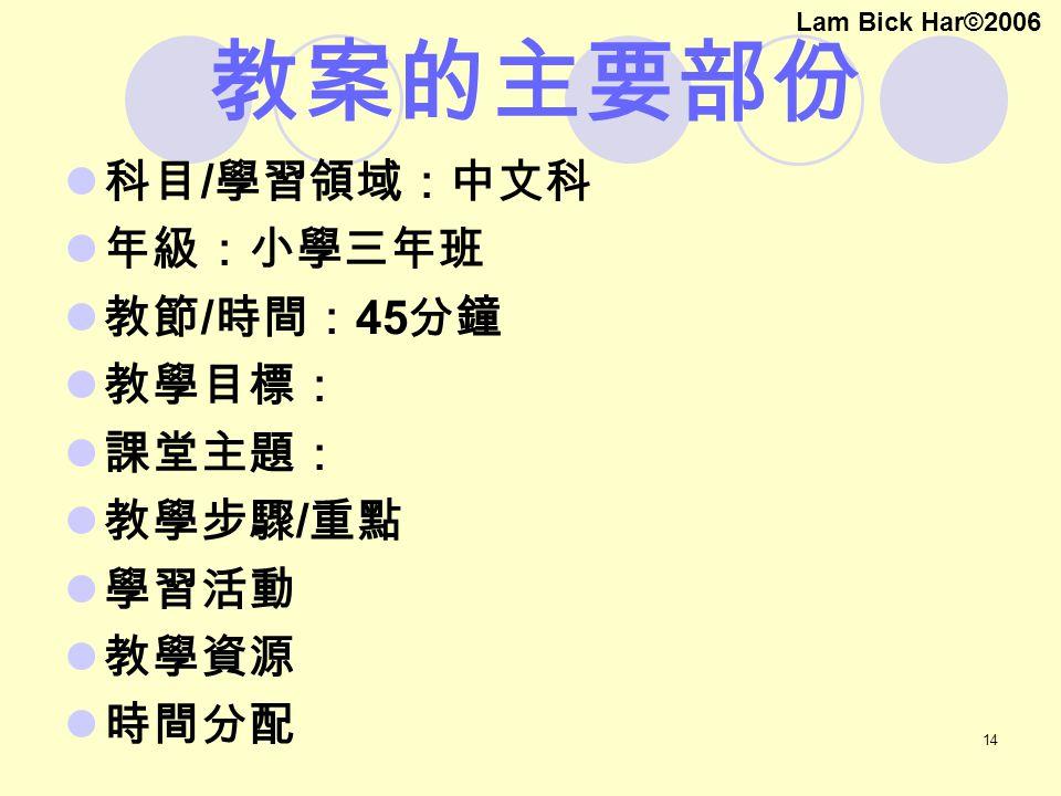 14 教案的主要部份 科目 / 學習領域:中文科 年級:小學三年班 教節 / 時間: 45 分鐘 教學目標: 課堂主題: 教學步驟 / 重點 學習活動 教學資源 時間分配 Lam Bick Har©2006