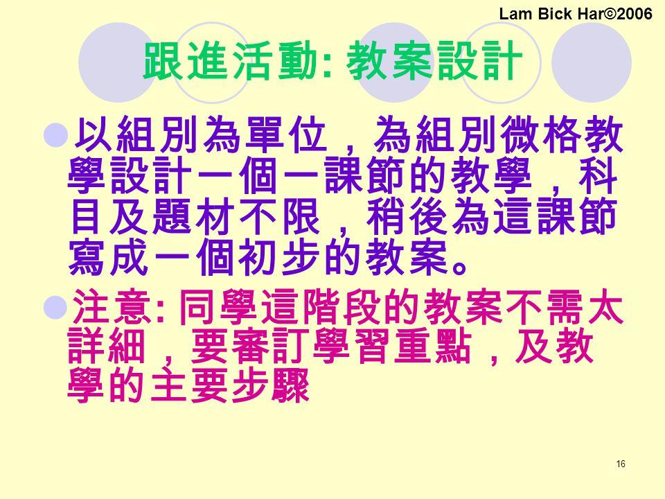 16 跟進活動 : 教案設計 以組別為單位,為組別微格教 學設計一個一課節的教學,科 目及題材不限,稍後為這課節 寫成一個初步的教案。 注意 : 同學這階段的教案不需太 詳細,要審訂學習重點,及教 學的主要步驟 Lam Bick Har©2006