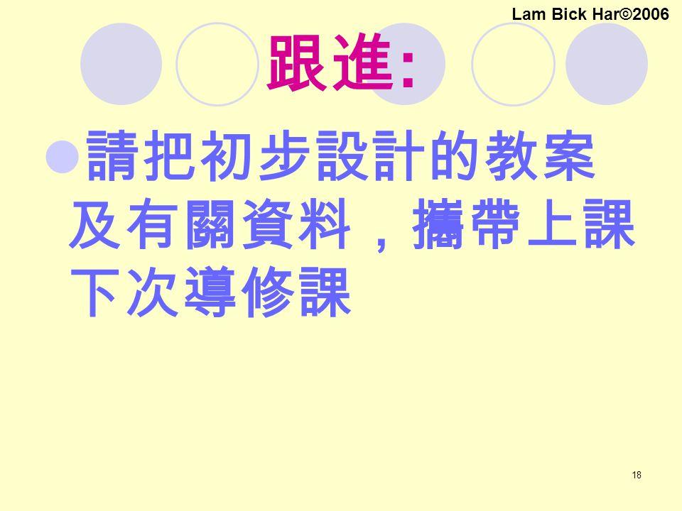 18 跟進 : 請把初步設計的教案 及有關資料,攜帶上課 下次導修課 Lam Bick Har©2006
