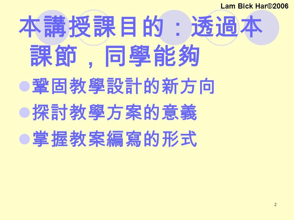 2 本講授課目的:透過本 課節,同學能夠 鞏固教學設計的新方向 探討教學方案的意義 掌握教案編寫的形式 Lam Bick Har©2006